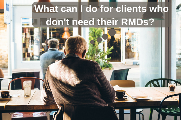 Approach to Clients Who Don't Need RMDs.png